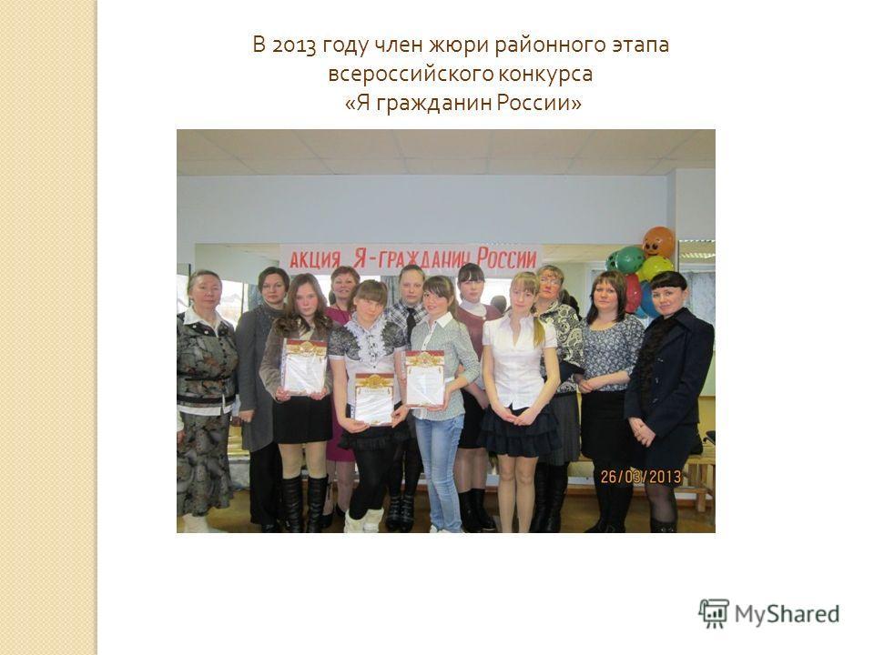 В 2013 году член жюри районного этапа всероссийского конкурса « Я гражданин России »