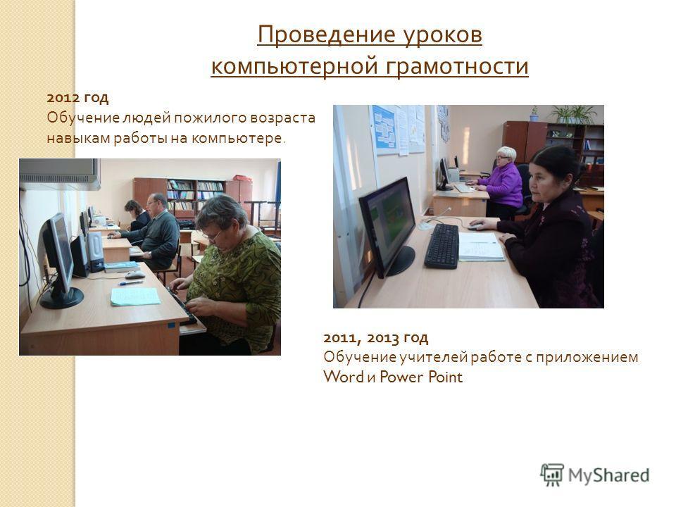 Проведение уроков компьютерной грамотности 2012 год Обучение людей пожилого возраста навыкам работы на компьютере. 2011, 2013 год Обучение учителей работе с приложением Word и Power Point