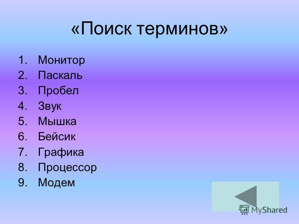 «Поиск терминов» 1. Монитор 2. Паскаль 3. Пробел 4. Звук 5. Мышка 6. Бейсик 7. Графика 8. Процессор 9.Модем