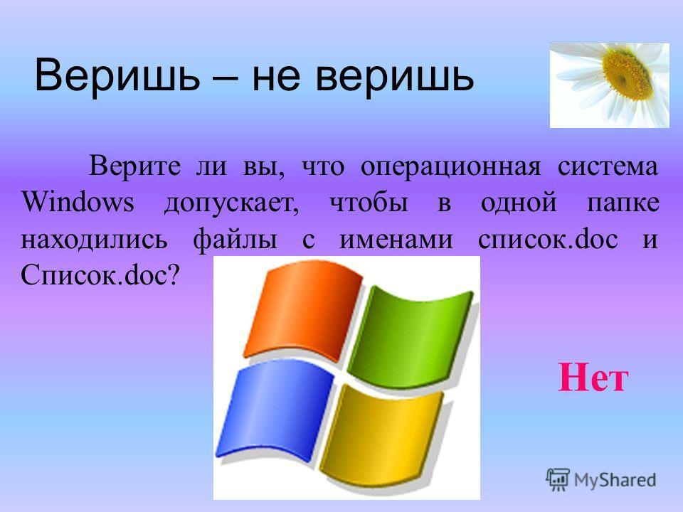 Веришь – не веришь Верите ли вы, что операционная система Windows допускает, чтобы в одной папке находились файлы с именами список.doc и Список.doc? Нет