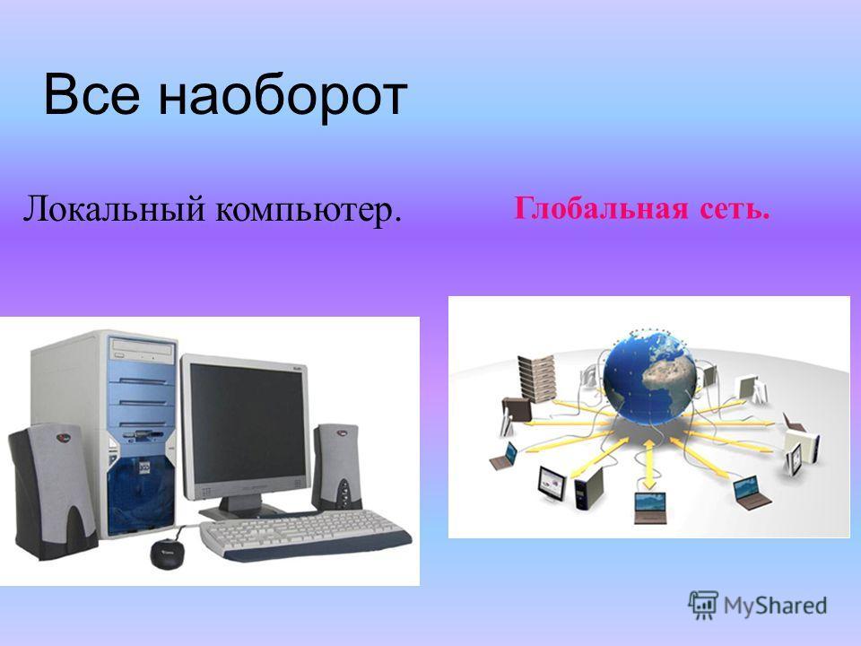 Локальный компьютер. Глобальная сеть. Все наоборот