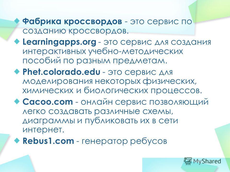 Фабрика кроссвордов - это сервис по созданию кроссвордов. Learningapps.org - это сервис для создания интерактивных учебно-методических пособий по разным предметам. Phet.colorado.edu - это сервис для моделирования некоторых физических, химических и би
