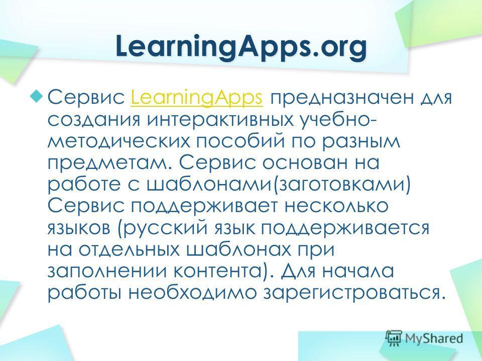 Сервис LearningApps предназначен для создания интерактивных учебно- методических пособий по разным предметам. Сервис основан на работе с шаблонами(заготовками) Сервис поддерживает несколько языков (русский язык поддерживается на отдельных шаблонах пр