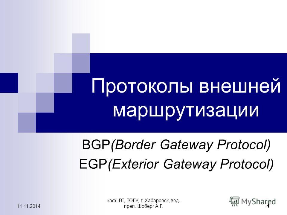 11.11.2014 каф. ВТ, ТОГУ, г. Хабаровск, вед. преп. Шоберг А.Г. 1 Протоколы внешней маршрутизации BGP(Border Gateway Protocol) EGP(Exterior Gateway Protocol)