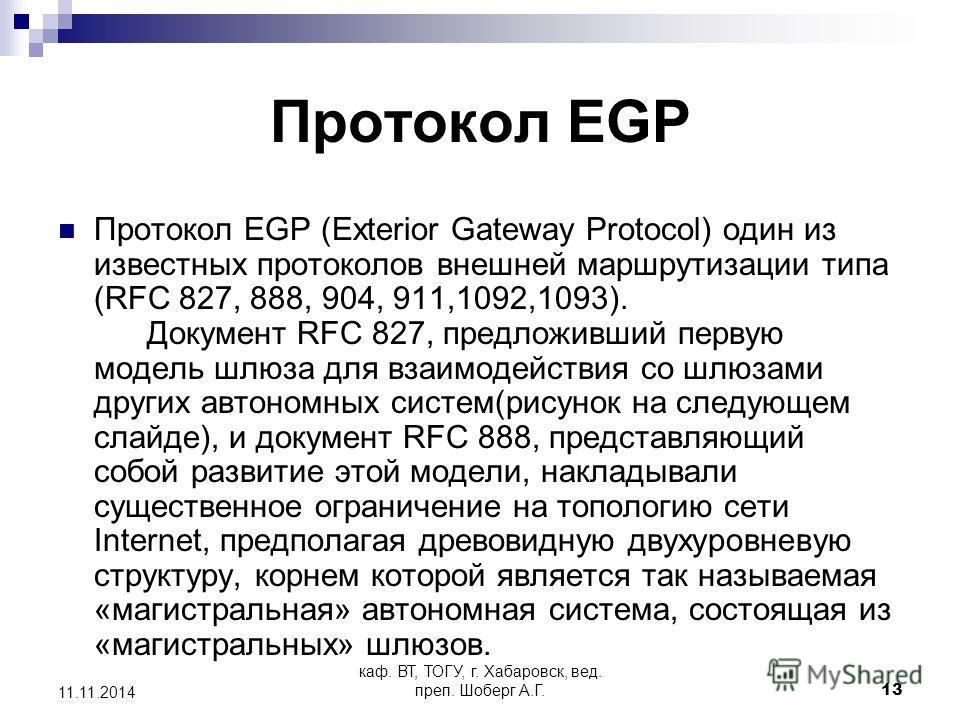 каф. ВТ, ТОГУ, г. Хабаровск, вед. преп. Шоберг А.Г.13 11.11.2014 Протокол EGP Протокол EGP (Exterior Gateway Protocol) один из известных протоколов внешней маршрутизации типа (RFC 827, 888, 904, 911,1092,1093). Документ RFC 827, предложивший первую м