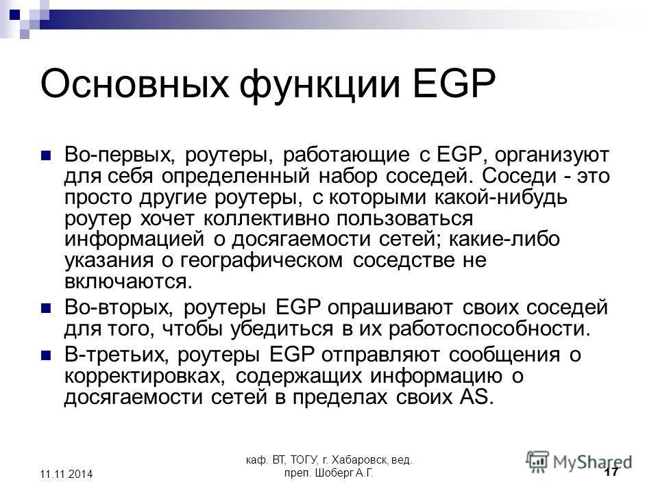 каф. ВТ, ТОГУ, г. Хабаровск, вед. преп. Шоберг А.Г.17 11.11.2014 Основных функции EGP Во-первых, роутеры, работающие с EGP, организуют для себя определенный набор соседей. Соседи - это просто другие роутеры, с которыми какой-нибудь роутер хочет колле