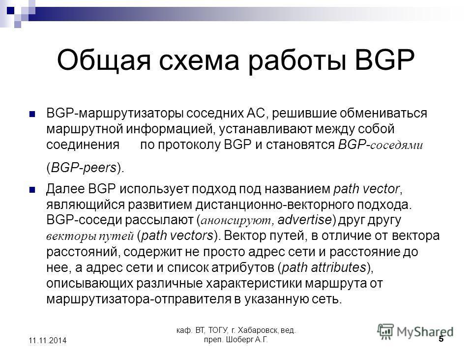 каф. ВТ, ТОГУ, г. Хабаровск, вед. преп. Шоберг А.Г.5 11.11.2014 Общая схема работы BGP BGP-маршрутизаторы соседних АС, решившие обмениваться маршрутной информацией, устанавливают между собой соединения по протоколу BGP и становятся BGP- соседями (BGP
