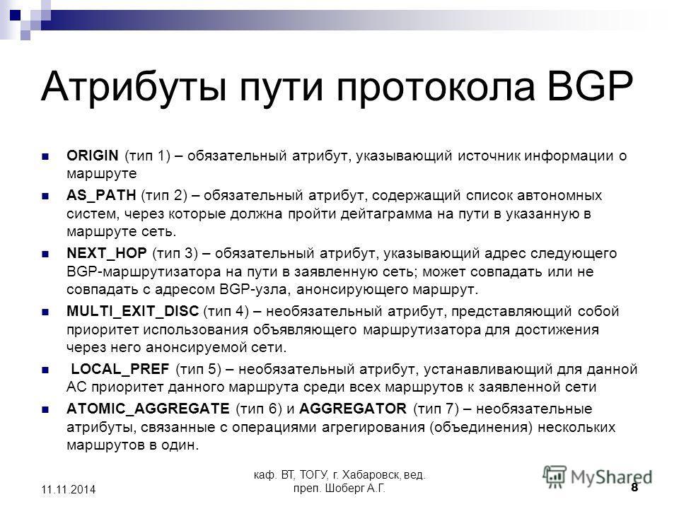 каф. ВТ, ТОГУ, г. Хабаровск, вед. преп. Шоберг А.Г.8 11.11.2014 Атрибуты пути протокола BGP ORIGIN (тип 1) – обязательный атрибут, указывающий источник информации о маршруте AS_PATH (тип 2) – обязательный атрибут, содержащий список автономных систем,