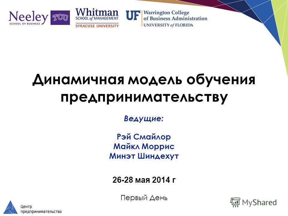 Динамичная модель обучения предпринимательству Ведущие: Рэй Смайлор Майкл Моррис Минэт Шиндехут 26-28 мая 2014 г Первый День