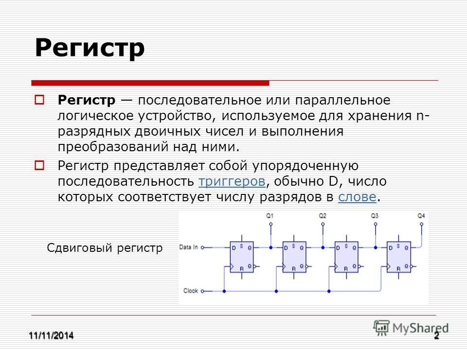 Регистр Регистр последовательное или параллельное логическое устройство, используемое для хранения n- разрядных двоичных чисел и выполнения преобразований над ними. Регистр представляет собой упорядоченную последовательность триггеров, обычно D, числ