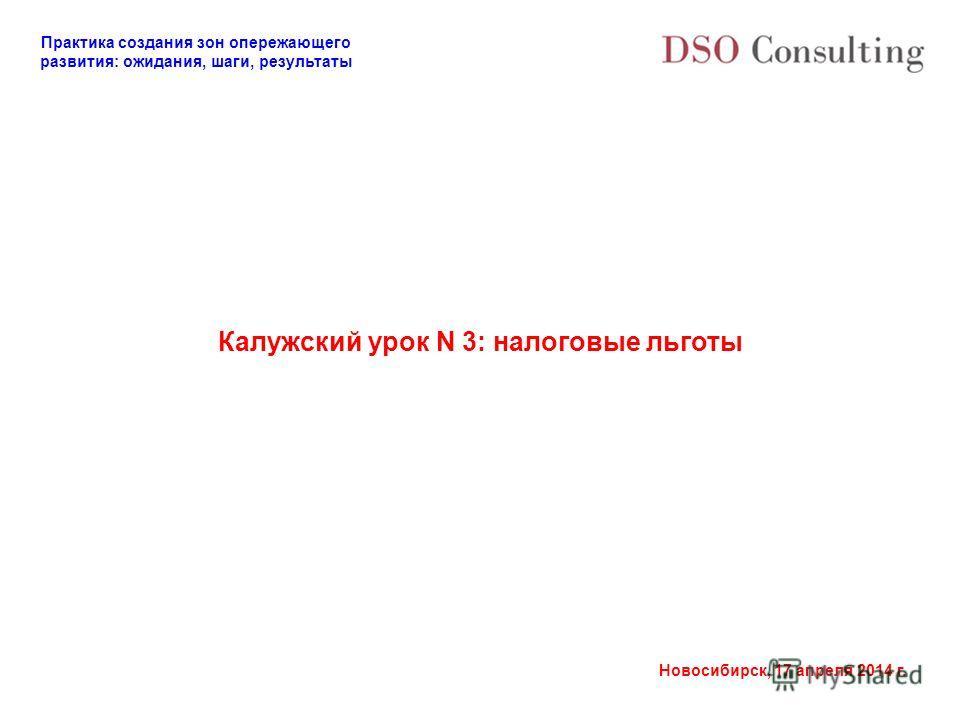 Практика создания зон опережающего развития: ожидания, шаги, результаты Новосибирск, 17 апреля 2014 г. Калужский урок N 3: налоговые льготы