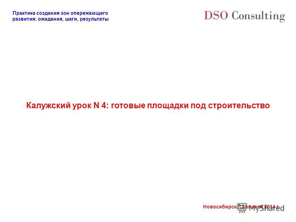 Практика создания зон опережающего развития: ожидания, шаги, результаты Новосибирск, 17 апреля 2014 г. Калужский урок N 4: готовые площадки под строительство