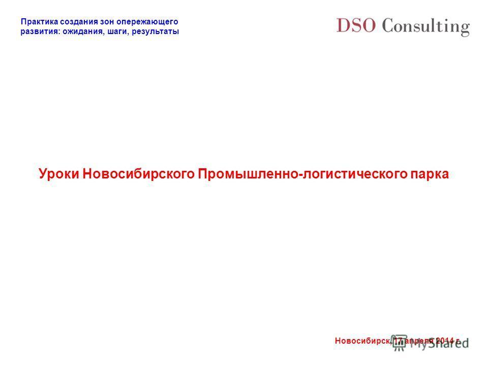 Практика создания зон опережающего развития: ожидания, шаги, результаты Новосибирск, 17 апреля 2014 г. Уроки Новосибирского Промышленно-логистического парка