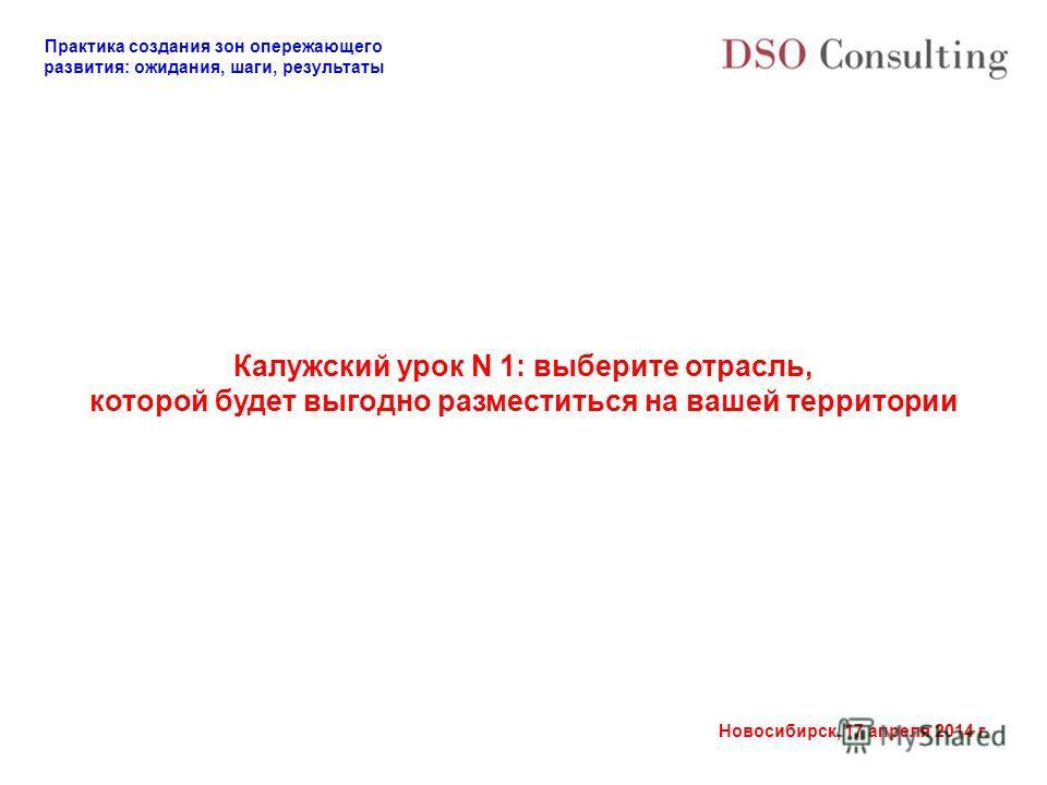 Практика создания зон опережающего развития: ожидания, шаги, результаты Новосибирск, 17 апреля 2014 г. Калужский урок N 1: выберите отрасль, которой будет выгодно разместиться на вашей территории