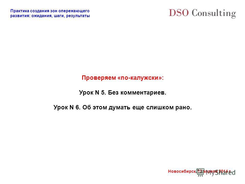Практика создания зон опережающего развития: ожидания, шаги, результаты Новосибирск, 17 апреля 2014 г. Проверяем «по-калужски»: Урок N 5. Без комментариев. Урок N 6. Об этом думать еще слишком рано.
