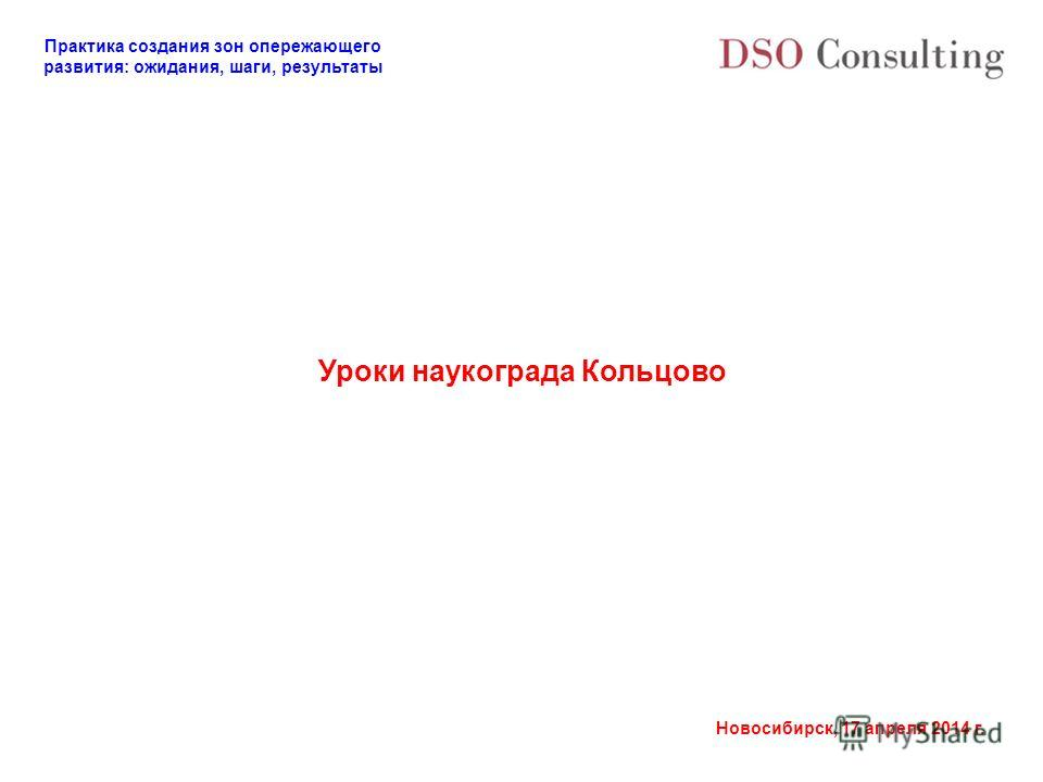 Практика создания зон опережающего развития: ожидания, шаги, результаты Новосибирск, 17 апреля 2014 г. Уроки наукограда Кольцово