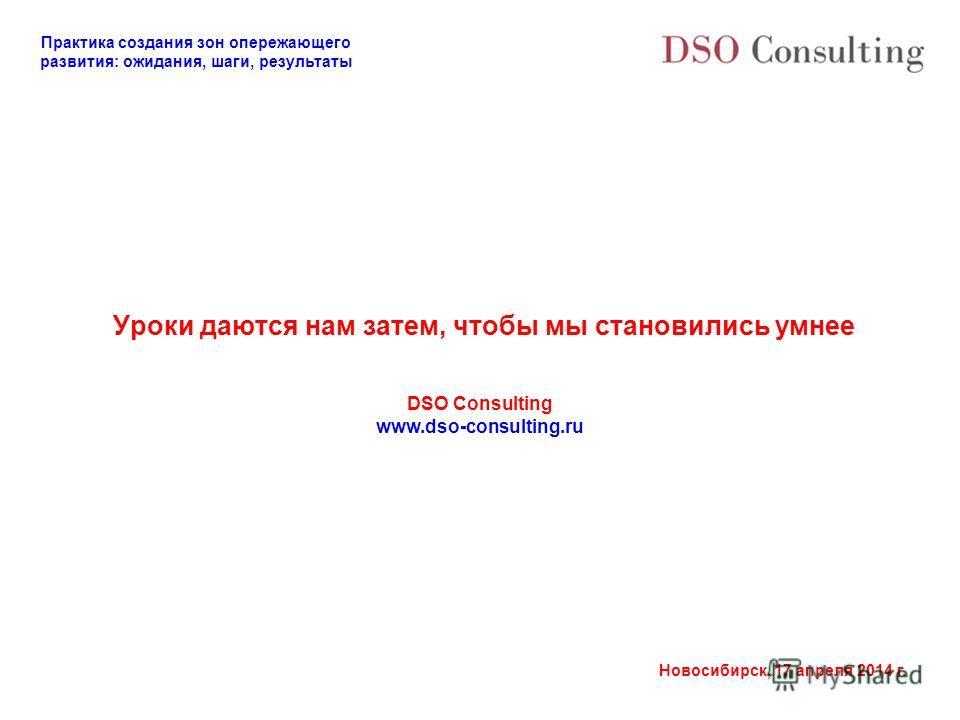 Практика создания зон опережающего развития: ожидания, шаги, результаты Новосибирск, 17 апреля 2014 г. Уроки даются нам затем, чтобы мы становились умнее DSO Consulting www.dso-consulting.ru