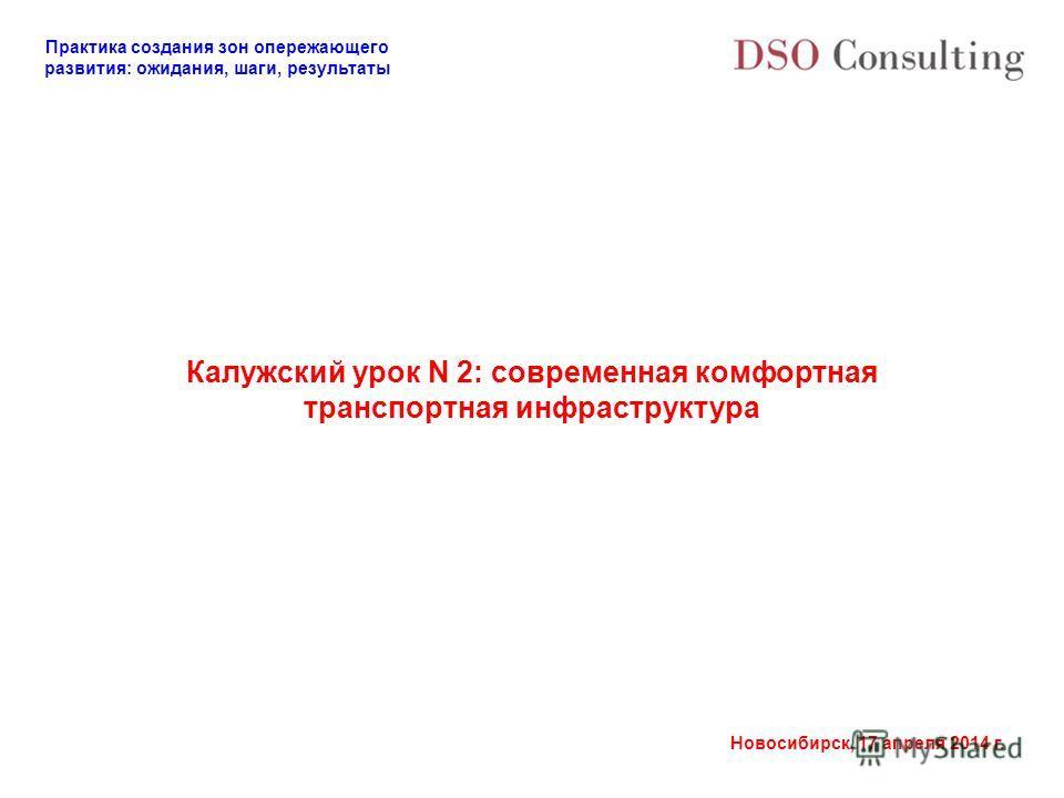 Практика создания зон опережающего развития: ожидания, шаги, результаты Новосибирск, 17 апреля 2014 г. Калужский урок N 2: современная комфортная транспортная инфраструктура