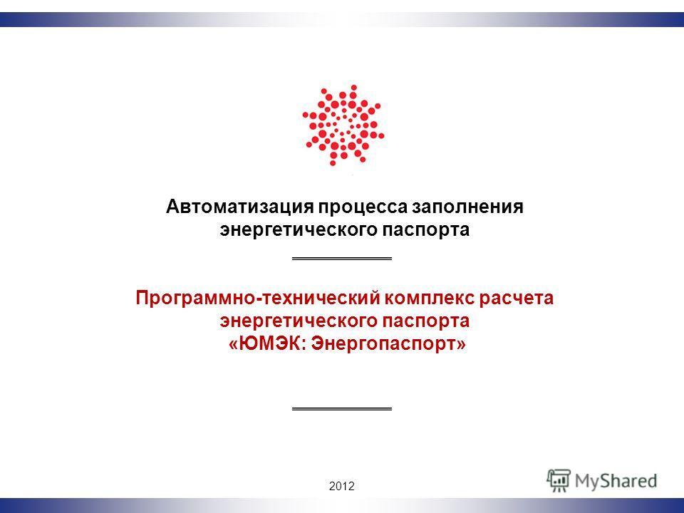 2011 Автоматизация процесса заполнения энергетического паспорта Программно-технический комплекс расчета энергетического паспорта «ЮМЭК: Энергопаспорт» 2012