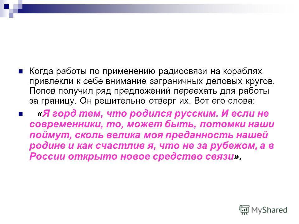 Когда работы по применению радиосвязи на кораблях привлекли к себе внимание заграничных деловых кругов, Попов получил ряд предложений переехать для работы за границу. Он решительно отверг их. Вот его слова: «Я горд тем, что родился русским. И если не
