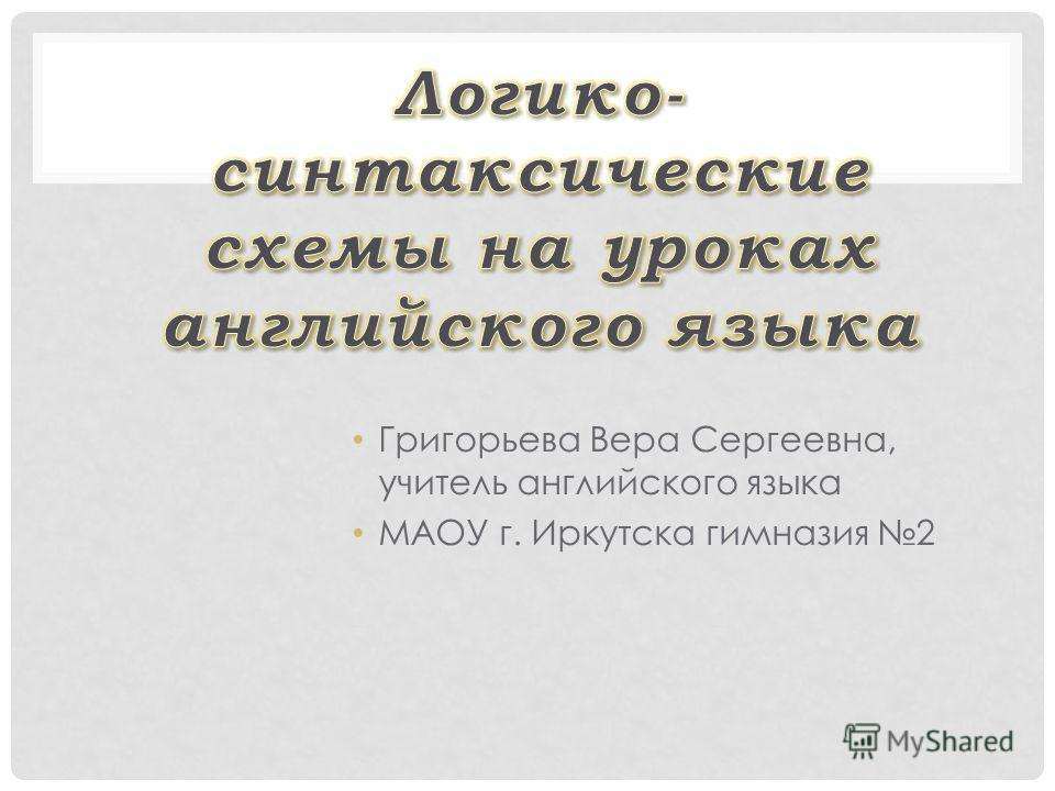 Григорьева Вера Сергеевна, учитель английского языка МАОУ г. Иркутска гимназия 2