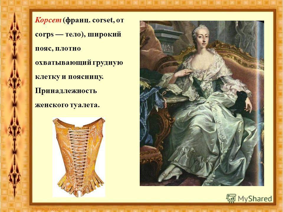 Корсет (франц. corset, от corps тело), широкий пояс, плотно охватывающий грудную клетку и поясницу. Принадлежность женского туалета.