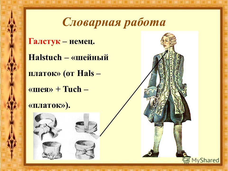 Словарная работа Галстук – немец. Halstuch – «шейный платок» (от Hals – «шея» + Tuch – «платок»).