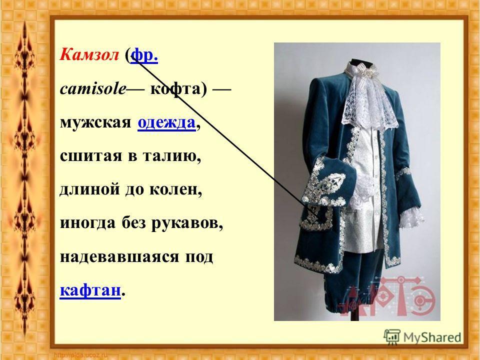 Камзол (фр. camisole кофта) мужская одежда, сшитая в талию, длиной до колен, иногда без рукавов, надевавшаяся под кафтан.фр.одежда кафтан