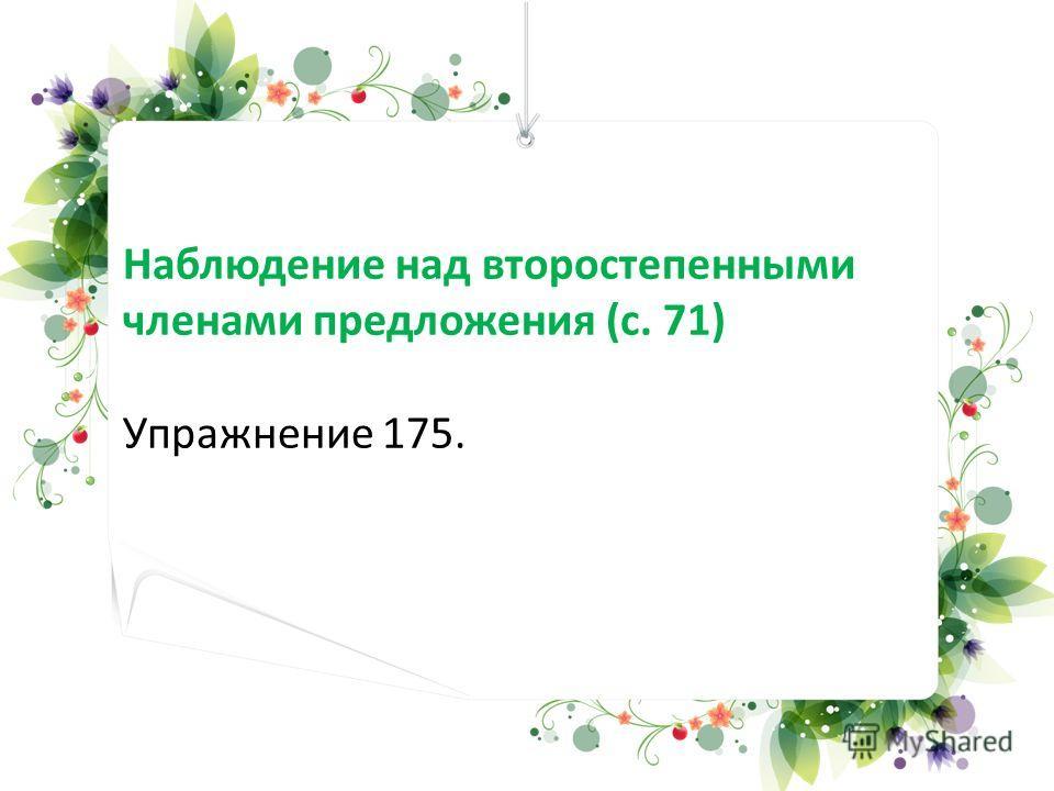 Наблюдение над второстепенными членами предложения (с. 71) Упражнение 175.