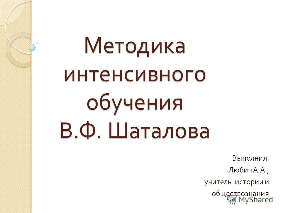 Методика интенсивного обучения В. Ф. Шаталова Выполнил : Любич А. А., учитель истории и обществознания