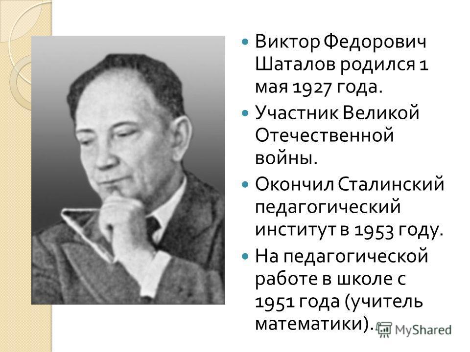 Виктор Федорович Шаталов родился 1 мая 1927 года. Участник Великой Отечественной войны. Окончил Сталинский педагогический институт в 1953 году. На педагогической работе в школе с 1951 года ( учитель математики ).