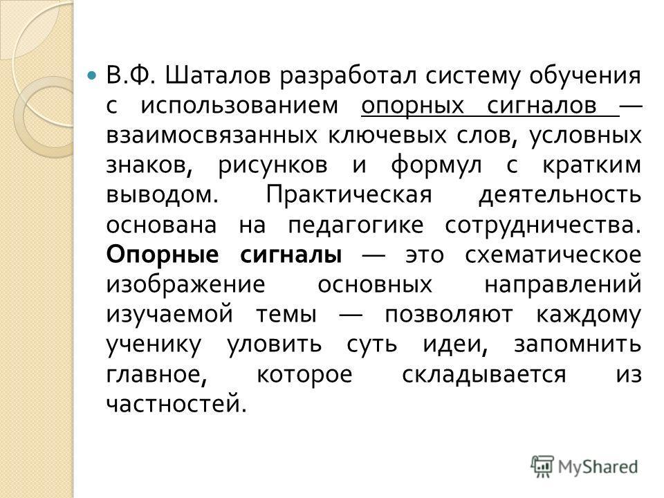 В. Ф. Шаталов разработал систему обучения с использованием опорных сигналов взаимосвязанных ключевых слов, условных знаков, рисунков и формул с кратким выводом. Практическая деятельность основана на педагогике сотрудничества. Опорные сигналы это схем