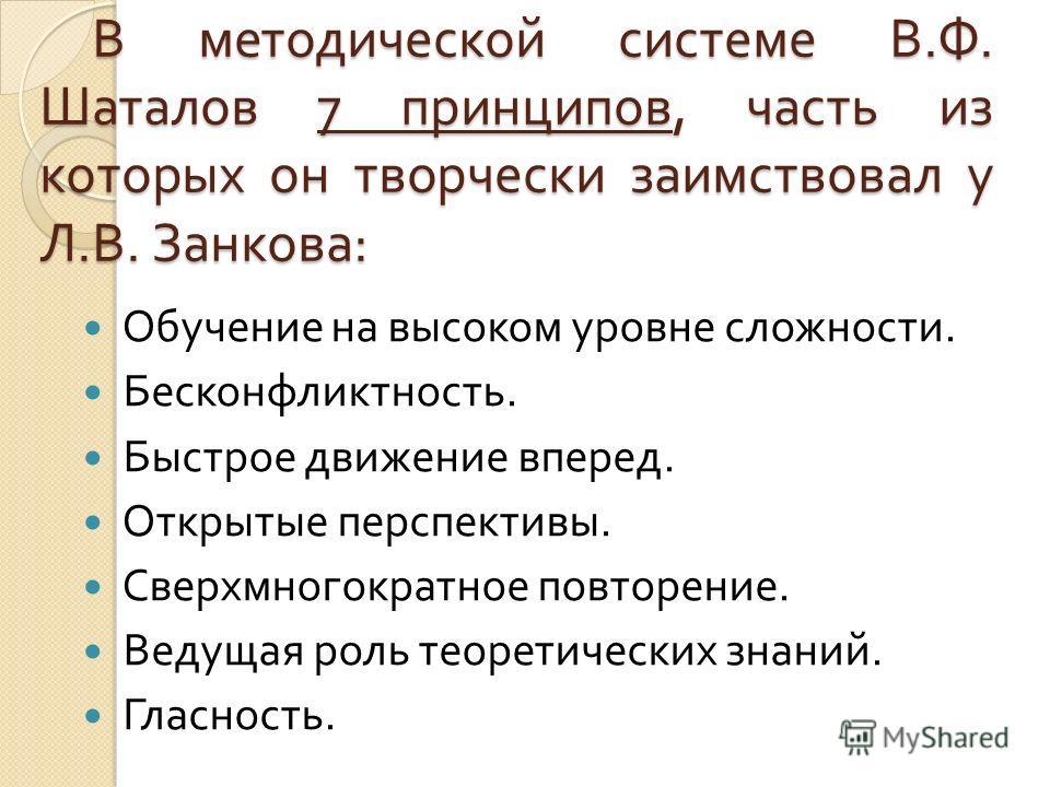В методической системе В. Ф. Шаталов 7 принципов, часть из которых он творчески заимствовал у Л. В. Занкова : Обучение на высоком уровне сложности. Бесконфликтность. Быстрое движение вперед. Открытые перспективы. Сверхмногократное повторение. Ведущая