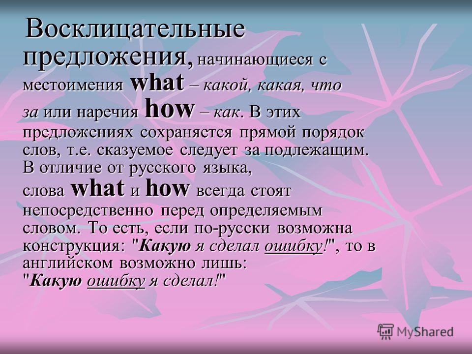 Восклицательные предложения, начинающиеся с местоимения what – какой, какая, что за или наречия how – как. В этих предложениях сохраняется прямой порядок слов, т.е. сказуемое следует за подлежащим. В отличие от русского языка, слова what и how всегда