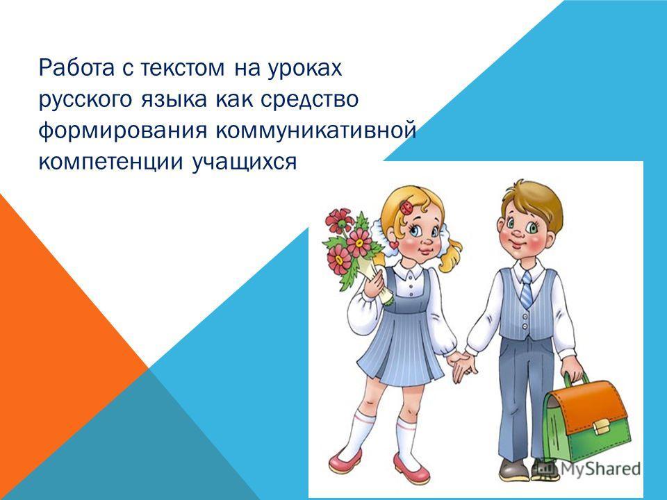 Работа с текстом на уроках русского языка как средство формирования коммуникативной компетенции учащихся