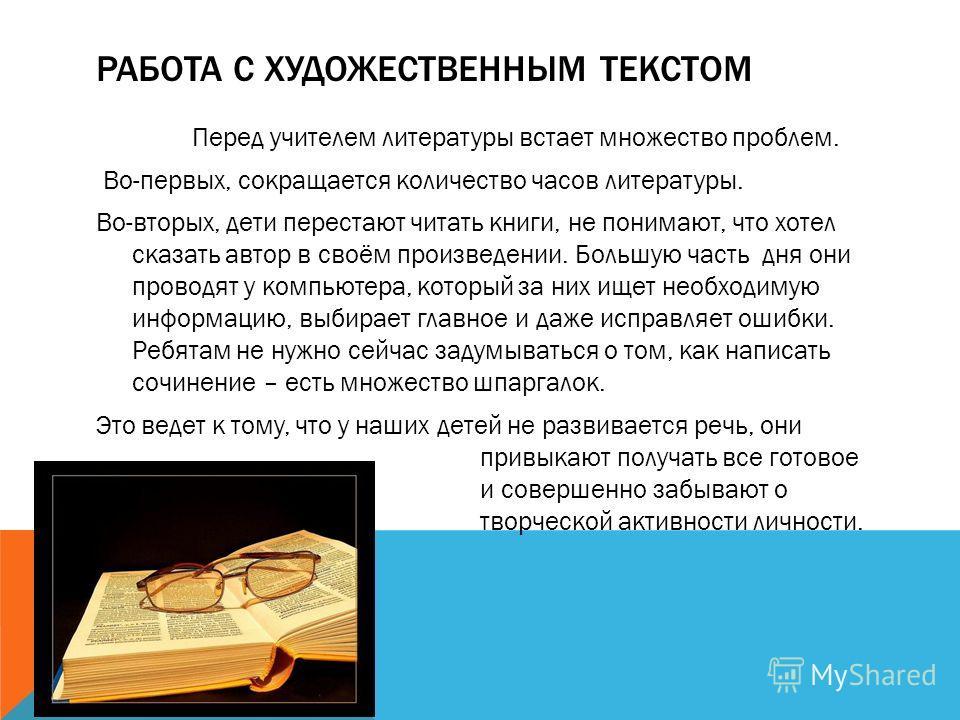 РАБОТА С ХУДОЖЕСТВЕННЫМ ТЕКСТОМ Перед учителем литературы встает множество проблем. Во-первых, сокращается количество часов литературы. Во-вторых, дети перестают читать книги, не понимают, что хотел сказать автор в своём произведении. Большую часть д