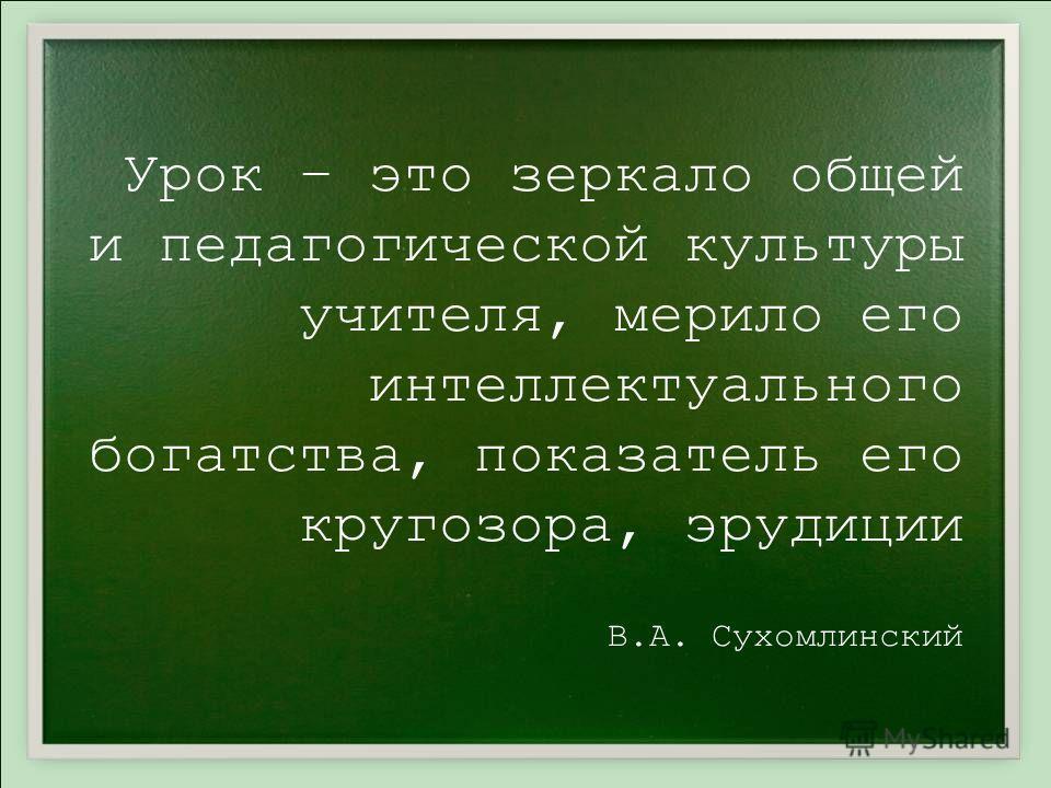 Урок – это зеркало общей и педагогической культуры учителя, мерило его интеллектуального богатства, показатель его кругозора, эрудиции В.А. Сухомлинский