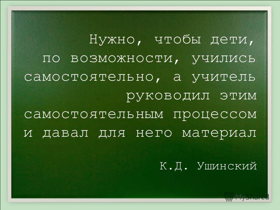 Нужно, чтобы дети, по возможности, учились самостоятельно, а учитель руководил этим самостоятельным процессом и давал для него материал К.Д. Ушинский