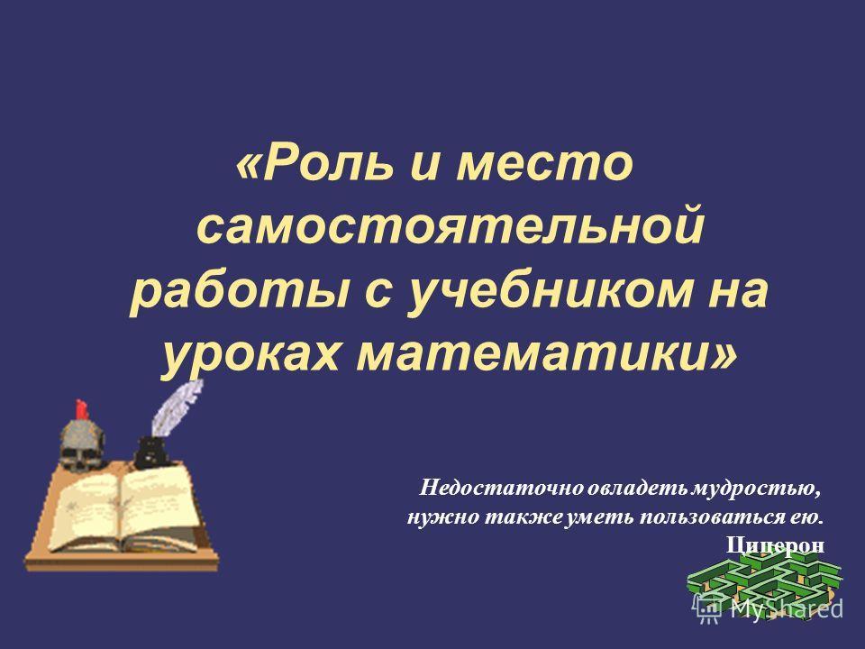 «Роль и место самостоятельной работы с учебником на уроках математики» Недостаточно овладеть мудростью, нужно также уметь пользоваться ею. Цицерон