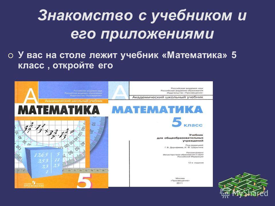 Знакомство с учебником и его приложениями У вас на столе лежит учебник «Математика» 5 класс, откройте его