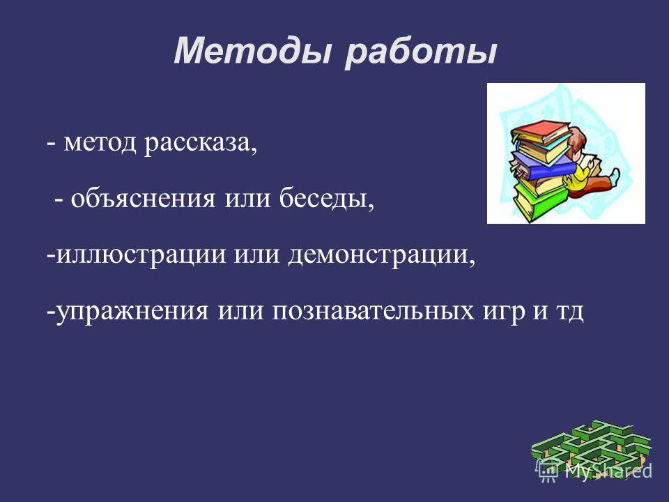 Методы работы - метод рассказа, - объяснения или беседы, -иллюстрации или демонстрации, -упражнения или познавательных игр и тд