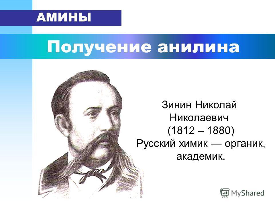 Получение анилина АМИНЫ Зинин Николай Николаевич (1812 – 1880) Русский химик органик, академик.