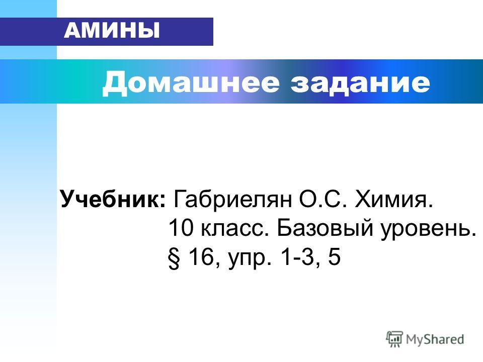 Домашнее задание АМИНЫ Учебник: Габриелян О.С. Химия. 10 класс. Базовый уровень. § 16, упр. 1-3, 5