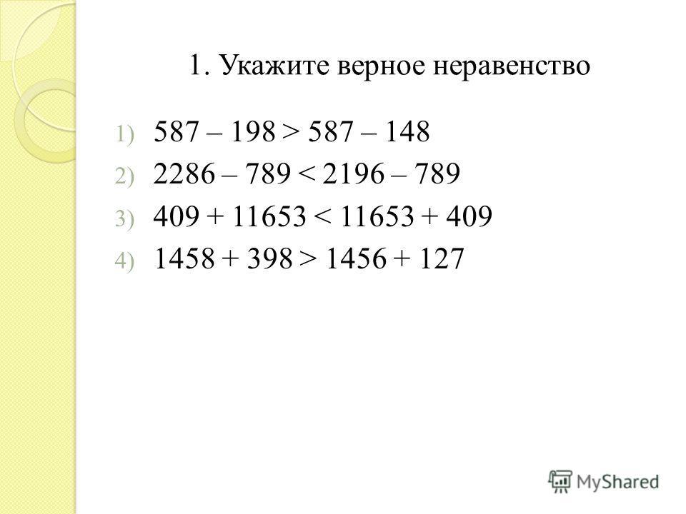 1. Укажите верное неравенство 1) 587 – 198 > 587 – 148 2) 2286 – 789 < 2196 – 789 3) 409 + 11653 < 11653 + 409 4) 1458 + 398 > 1456 + 127