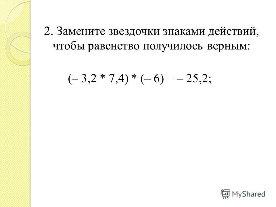 2. Замените звездочки знаками действий, чтобы равенство получилось верным: (– 3,2 * 7,4) * (– 6) = – 25,2;