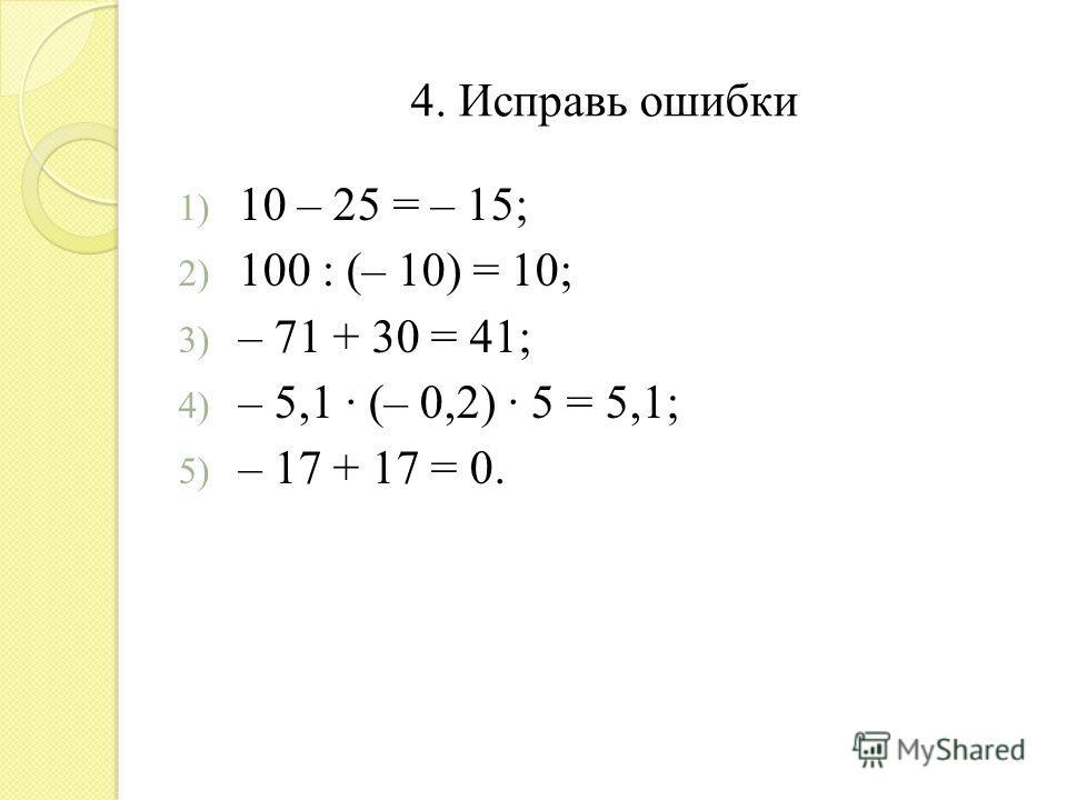 4. Исправь ошибки 1) 10 – 25 = – 15; 2) 100 : (– 10) = 10; 3) – 71 + 30 = 41; 4) – 5,1 (– 0,2) 5 = 5,1; 5) – 17 + 17 = 0.