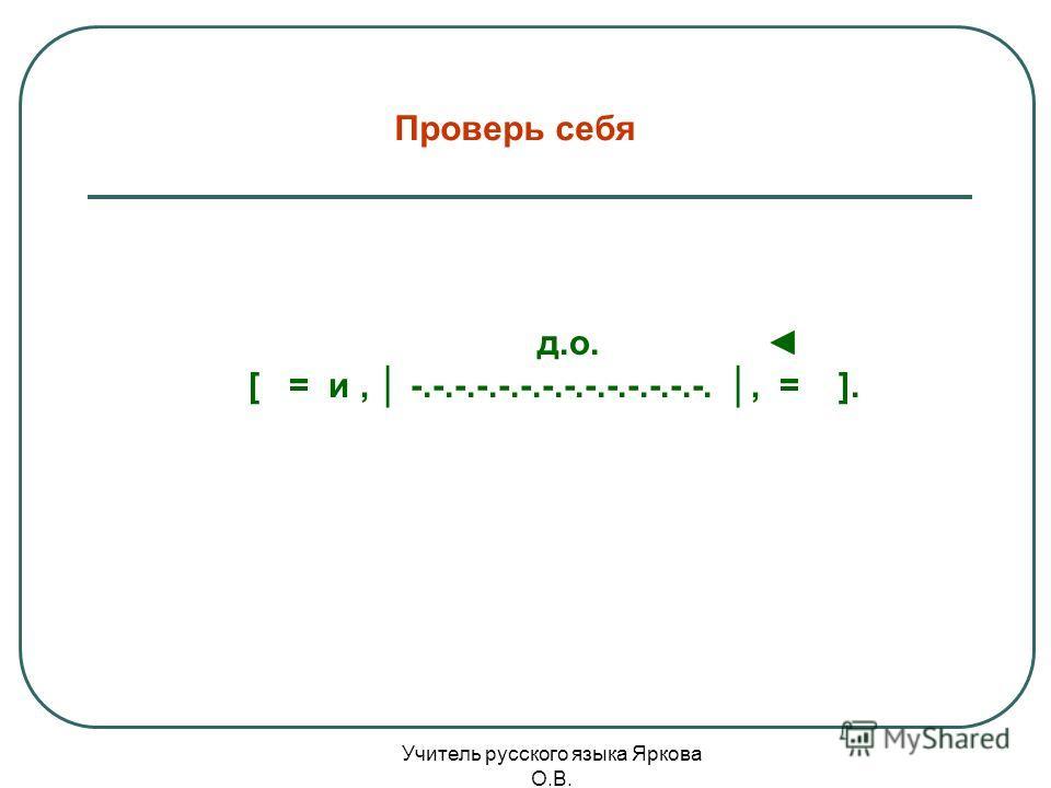 д.о. [ = и, -.-.-.-.-.-.-.-.-.-.-.-.-.-., = ]. Проверь себя Учитель русского языка Яркова О.В.