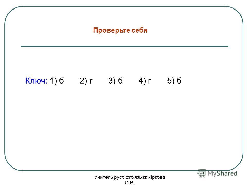 Ключ: 1) б 2) г 3) б 4) г 5) б Проверьте себя Учитель русского языка Яркова О.В.