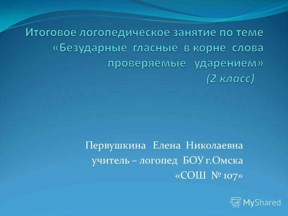 Первушкина Елена Николаевна учитель – логопед БОУ г.Омска «СОШ 107»