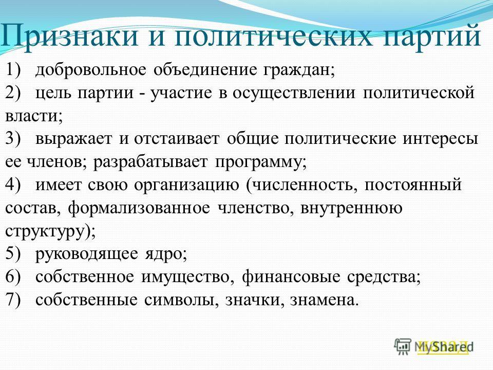 Признаки и политических партий 1) добровольное объединение граждан; 2) цель партии - участие в осуществлении политической власти; 3) выражает и отстаивает общие политические интересы ее членов; разрабатывает программу; 4) имеет свою организацию (чис